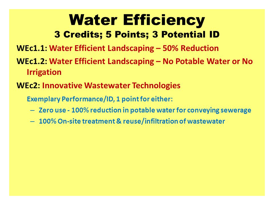 Water Efficiency 3 Credits; 5 Points; 3 Potential ID WEc1.1: Water Efficient Landscaping – 50% Reduction WEc1.2: Water Efficient Landscaping – No Potable Water or No Irrigation WEc2: Innovative Wastewater Technologies Exemplary Performance/ID, 1 point for either: – Zero use - 100% reduction in potable water for conveying sewerage – 100% On-site treatment & reuse/infiltration of wastewater