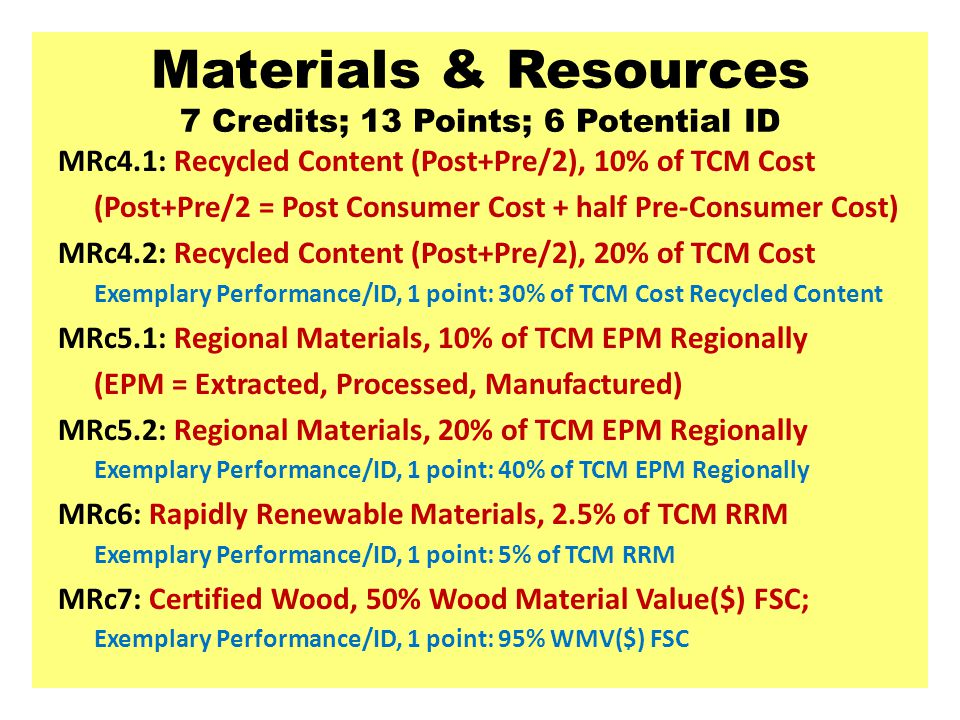 Materials & Resources 7 Credits; 13 Points; 6 Potential ID MRc4.1: Recycled Content (Post+Pre/2), 10% of TCM Cost (Post+Pre/2 = Post Consumer Cost + half Pre-Consumer Cost) MRc4.2: Recycled Content (Post+Pre/2), 20% of TCM Cost Exemplary Performance/ID, 1 point: 30% of TCM Cost Recycled Content MRc5.1: Regional Materials, 10% of TCM EPM Regionally (EPM = Extracted, Processed, Manufactured) MRc5.2: Regional Materials, 20% of TCM EPM Regionally Exemplary Performance/ID, 1 point: 40% of TCM EPM Regionally MRc6: Rapidly Renewable Materials, 2.5% of TCM RRM Exemplary Performance/ID, 1 point: 5% of TCM RRM MRc7: Certified Wood, 50% Wood Material Value($) FSC; Exemplary Performance/ID, 1 point: 95% WMV($) FSC