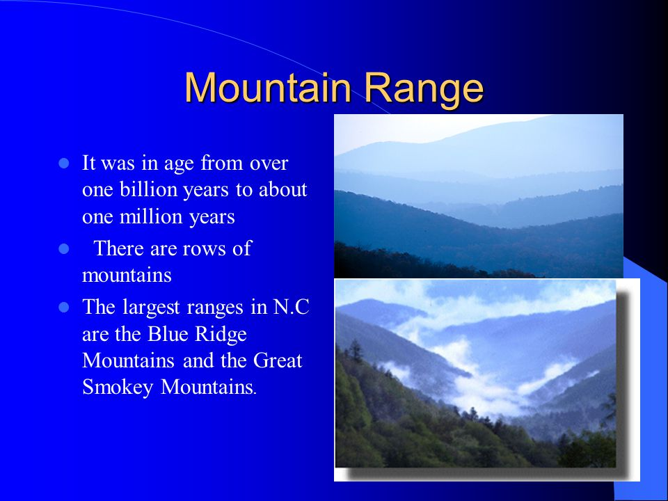 Mountain Range It was in age from over one billion years to about one million years There are rows of mountains The largest ranges in N.C are the Blue Ridge Mountains and the Great Smokey Mountains.