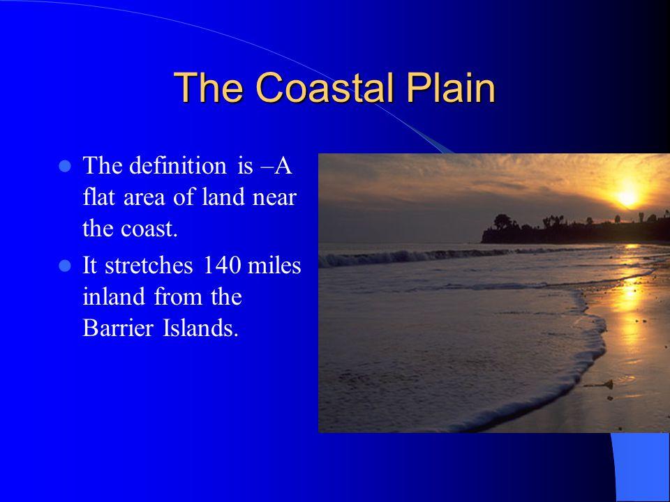 The Coastal Plain The definition is –A flat area of land near the coast.