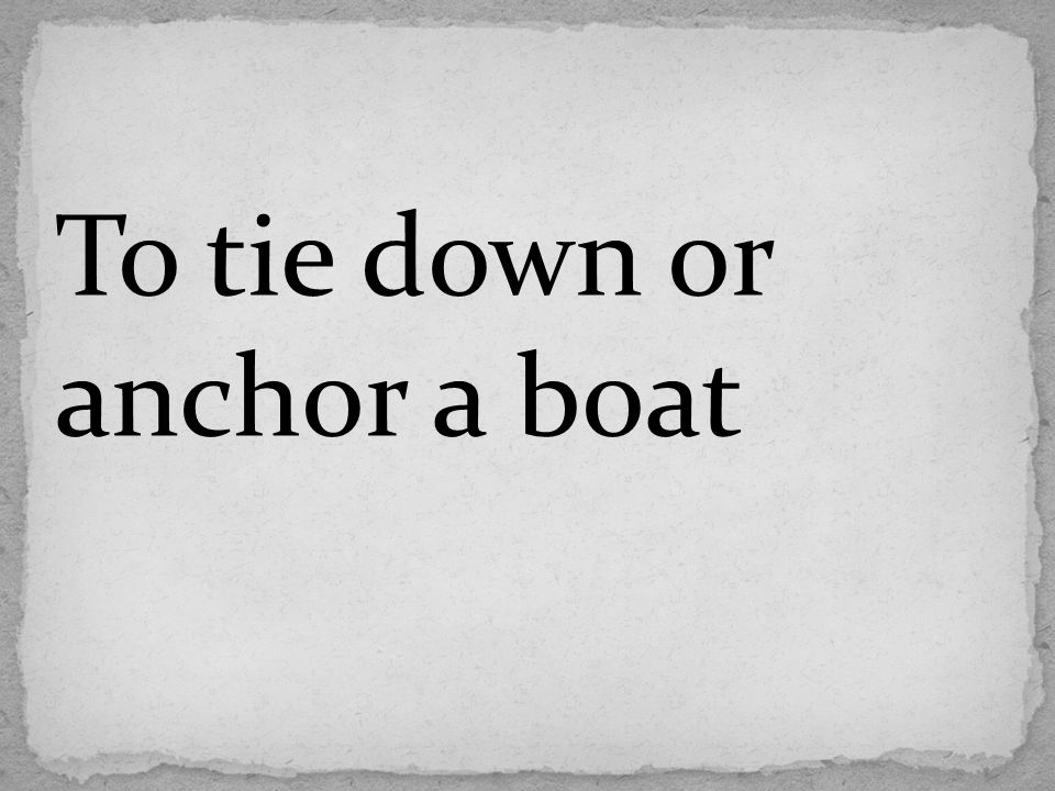 To tie down or anchor a boat