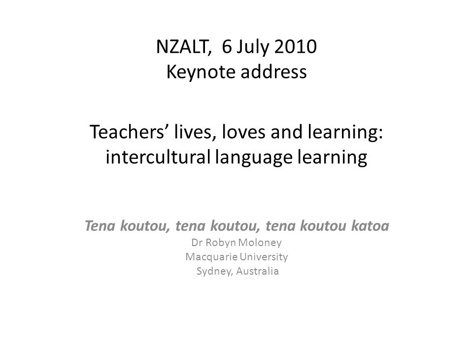 NZALT, 6 July 2010 Keynote address Teachers' lives, loves and learning: intercultural language learning Tena koutou, tena koutou, tena koutou katoa Dr Robyn Moloney Macquarie University Sydney, Australia