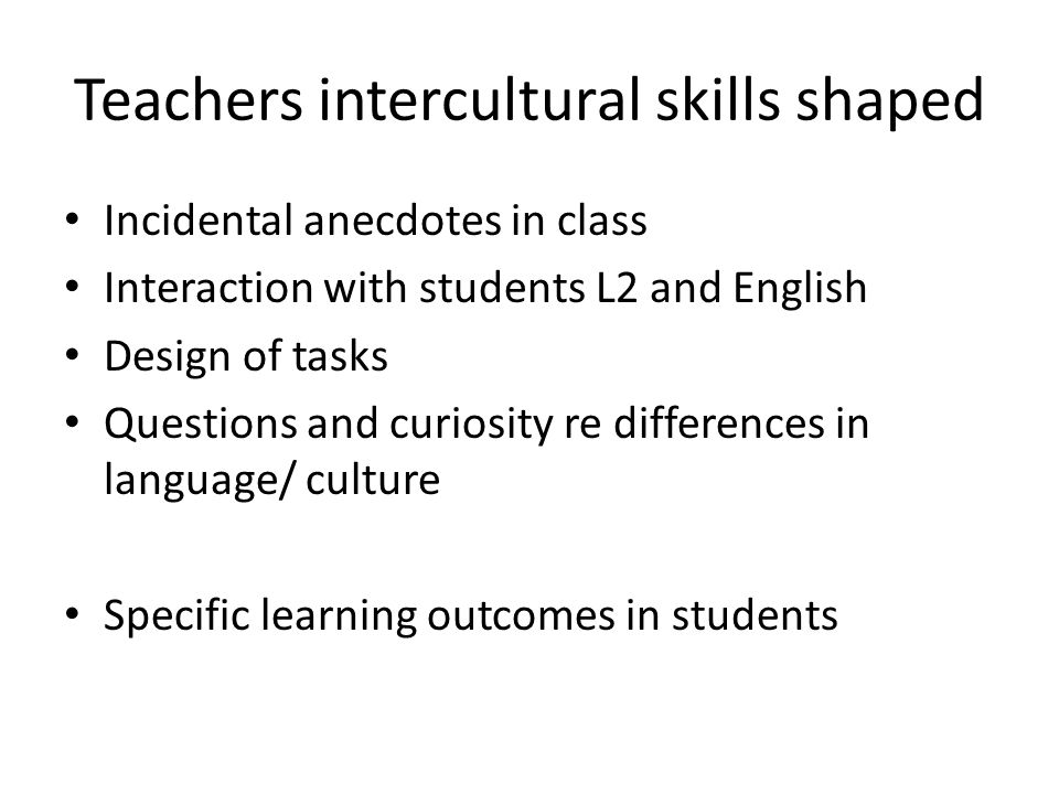 Teachers intercultural skills shaped Incidental anecdotes in class Interaction with students L2 and English Design of tasks Questions and curiosity re differences in language/ culture Specific learning outcomes in students