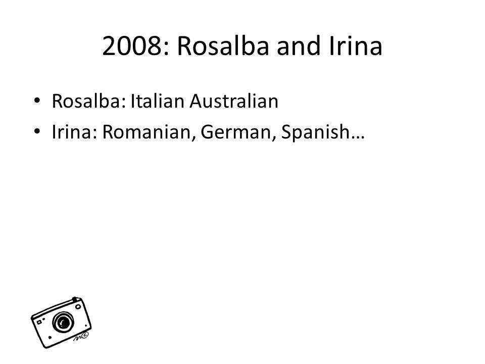 2008: Rosalba and Irina Rosalba: Italian Australian Irina: Romanian, German, Spanish…