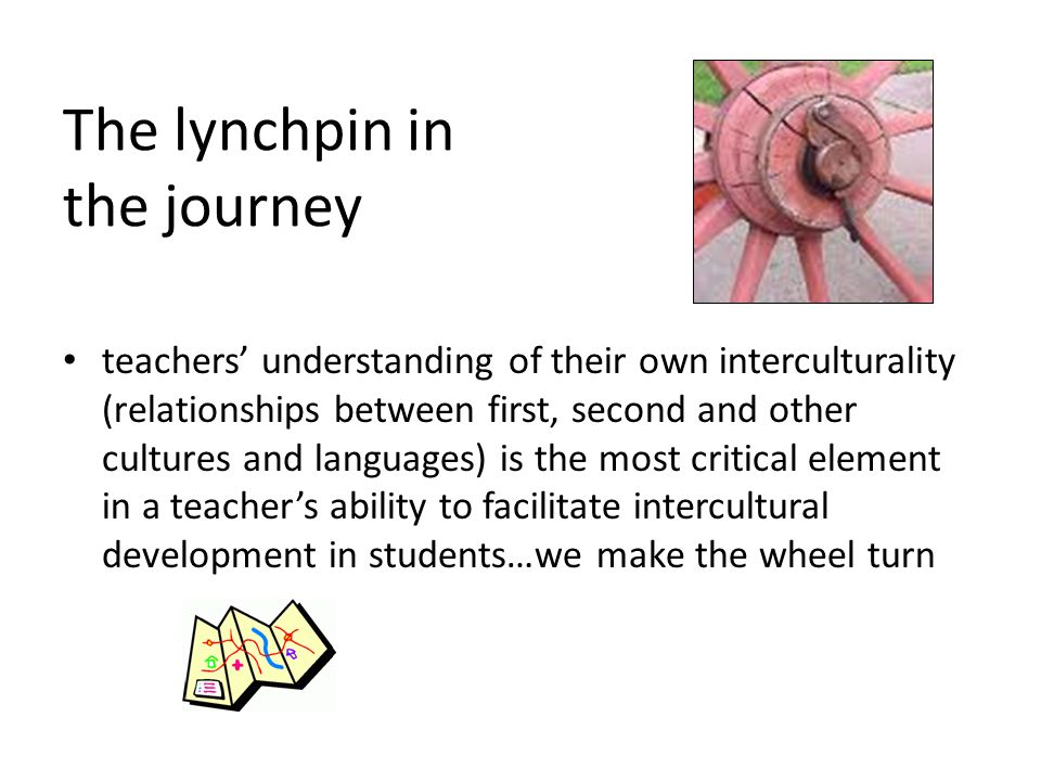The lynchpin in the journey teachers' understanding of their own interculturality (relationships between first, second and other cultures and languages) is the most critical element in a teacher's ability to facilitate intercultural development in students…we make the wheel turn