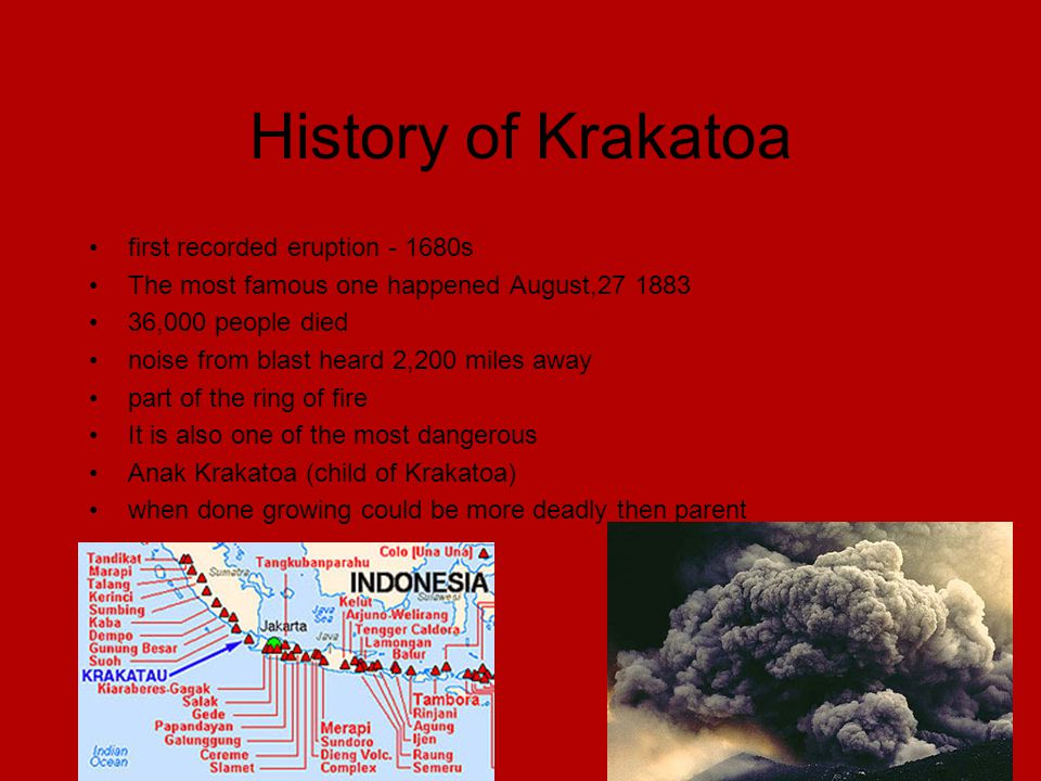 History of Krakatoa first recorded eruption - 1680s The most famous one happened August,27 1883 36,000 people died noise from blast heard 2,200 miles away part of the ring of fire It is also one of the most dangerous Anak Krakatoa (child of Krakatoa) when done growing could be more deadly then parent