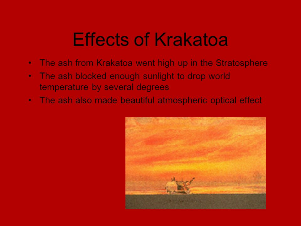Effects of Krakatoa The ash from Krakatoa went high up in the Stratosphere The ash blocked enough sunlight to drop world temperature by several degrees The ash also made beautiful atmospheric optical effect