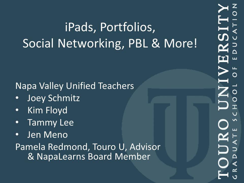 iPads, Portfolios, Social Networking, PBL & More! Napa Valley Unified Teachers Joey Schmitz Kim Floyd Tammy Lee Jen Meno Pamela Redmond, Touro U, Advi