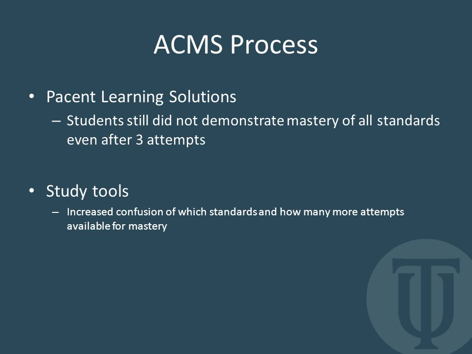 ACMS Process Pacent Learning Solutions – Students still did not demonstrate mastery of all standards even after 3 attempts Study tools – Increased confusion of which standards and how many more attempts available for mastery