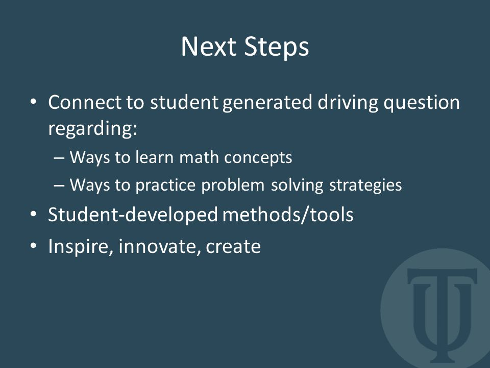 Next Steps Connect to student generated driving question regarding: – Ways to learn math concepts – Ways to practice problem solving strategies Student-developed methods/tools Inspire, innovate, create