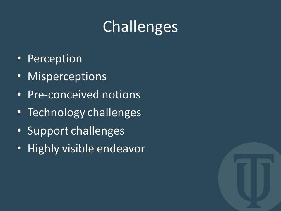 Challenges Perception Misperceptions Pre-conceived notions Technology challenges Support challenges Highly visible endeavor