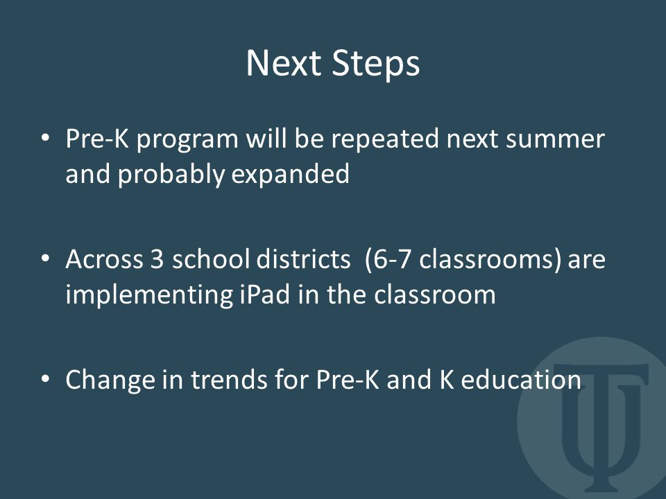 Next Steps Pre-K program will be repeated next summer and probably expanded Across 3 school districts (6-7 classrooms) are implementing iPad in the classroom Change in trends for Pre-K and K education