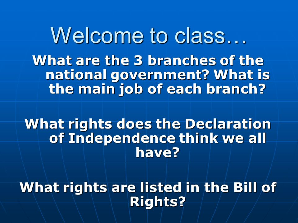 Welcome to class… What are the 3 branches of the national government? What is the main job of each branch? What rights does the Declaration of Indepen
