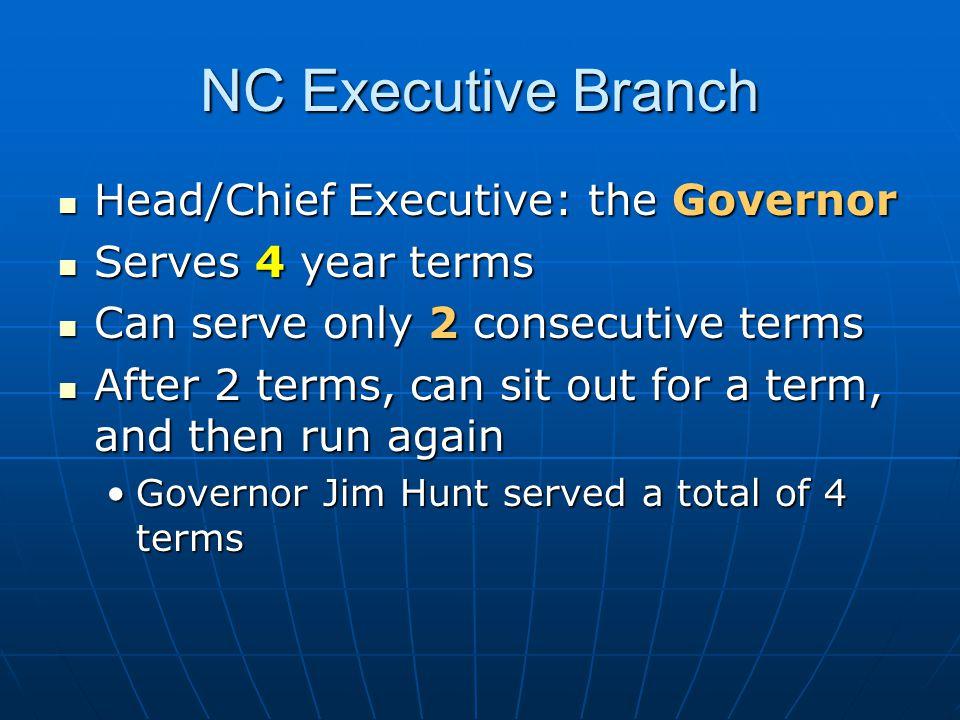 NC Executive Branch Head/Chief Executive: the Governor Head/Chief Executive: the Governor Serves 4 year terms Serves 4 year terms Can serve only 2 con