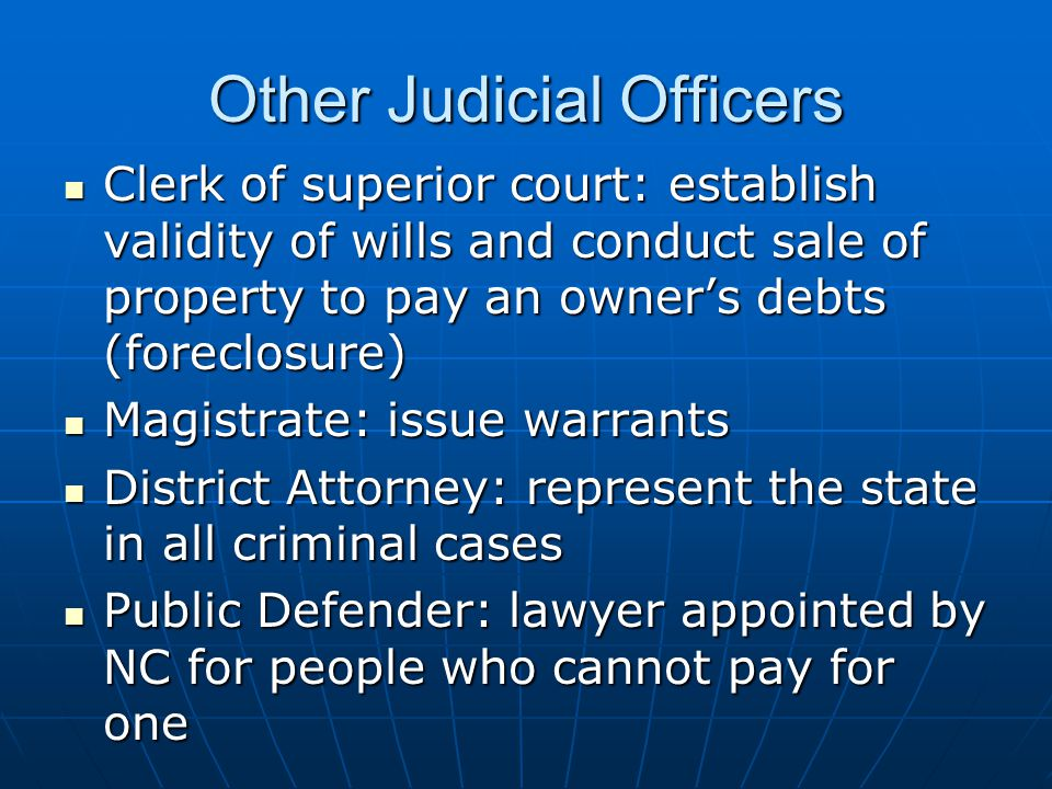 Other Judicial Officers Clerk of superior court: establish validity of wills and conduct sale of property to pay an owner's debts (foreclosure) Clerk