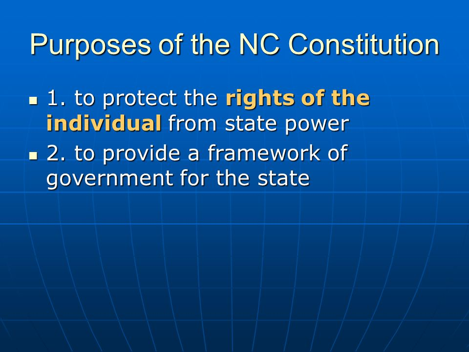 Purposes of the NC Constitution 1. to protect the rights of the individual from state power 1. to protect the rights of the individual from state powe