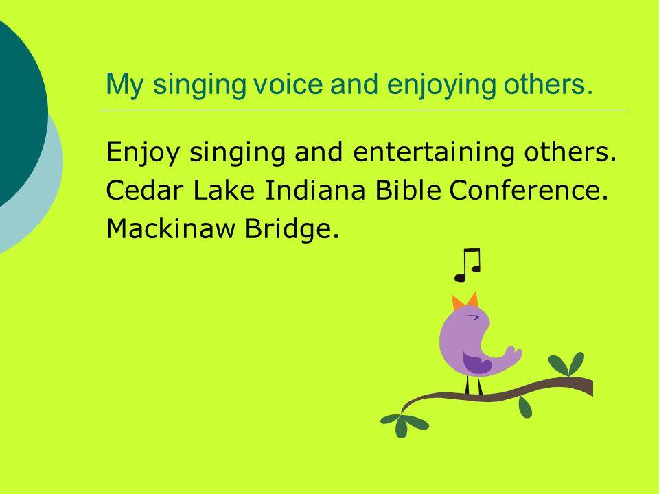 My singing voice and enjoying others. Enjoy singing and entertaining others.