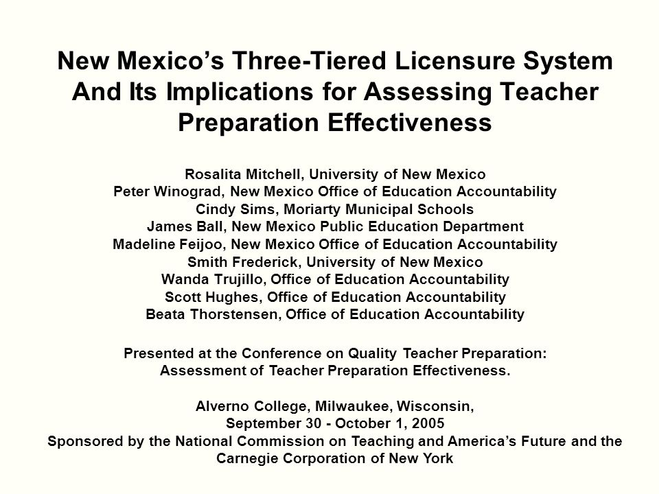 New Mexico's Three-Tiered Licensure System And Its Implications for Assessing Teacher Preparation Effectiveness Rosalita Mitchell, University of New Mexico Peter Winograd, New Mexico Office of Education Accountability Cindy Sims, Moriarty Municipal Schools James Ball, New Mexico Public Education Department Madeline Feijoo, New Mexico Office of Education Accountability Smith Frederick, University of New Mexico Wanda Trujillo, Office of Education Accountability Scott Hughes, Office of Education Accountability Beata Thorstensen, Office of Education Accountability Presented at the Conference on Quality Teacher Preparation: Assessment of Teacher Preparation Effectiveness.
