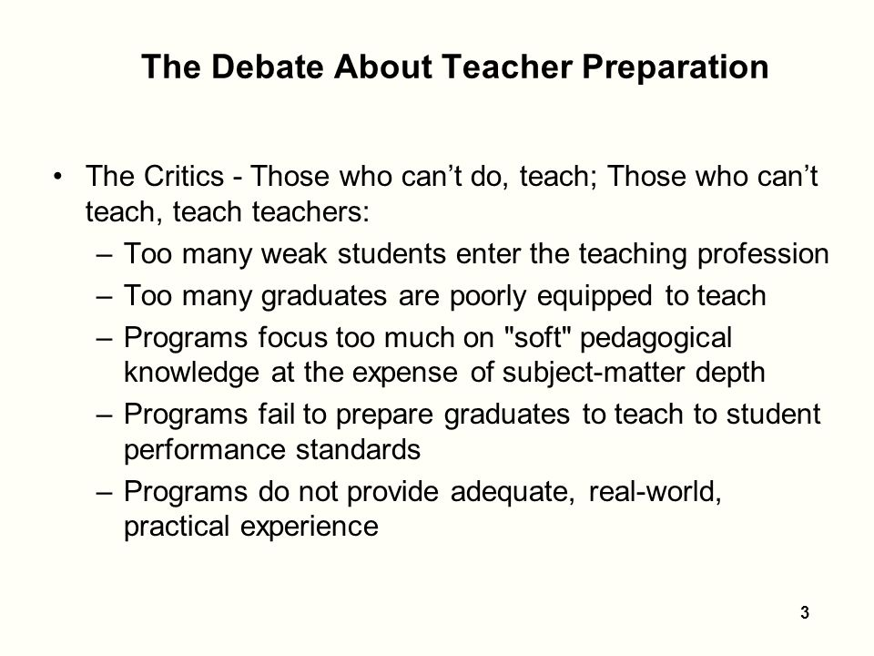 3 The Debate About Teacher Preparation The Critics - Those who can't do, teach; Those who can't teach, teach teachers: –Too many weak students enter the teaching profession –Too many graduates are poorly equipped to teach –Programs focus too much on soft pedagogical knowledge at the expense of subject-matter depth –Programs fail to prepare graduates to teach to student performance standards –Programs do not provide adequate, real-world, practical experience