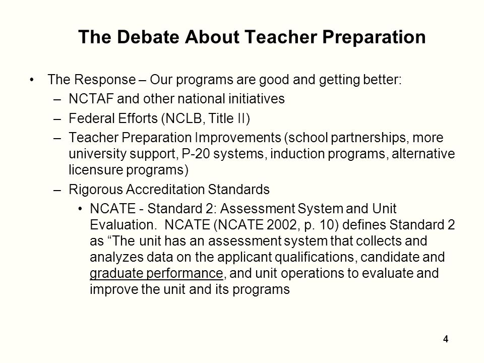 4 The Debate About Teacher Preparation The Response – Our programs are good and getting better: –NCTAF and other national initiatives –Federal Efforts (NCLB, Title II) –Teacher Preparation Improvements (school partnerships, more university support, P-20 systems, induction programs, alternative licensure programs) –Rigorous Accreditation Standards NCATE - Standard 2: Assessment System and Unit Evaluation.