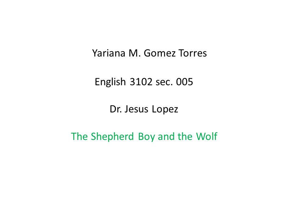 Yariana M. Gomez Torres English 3102 sec. 005 Dr. Jesus Lopez The Shepherd Boy and the Wolf