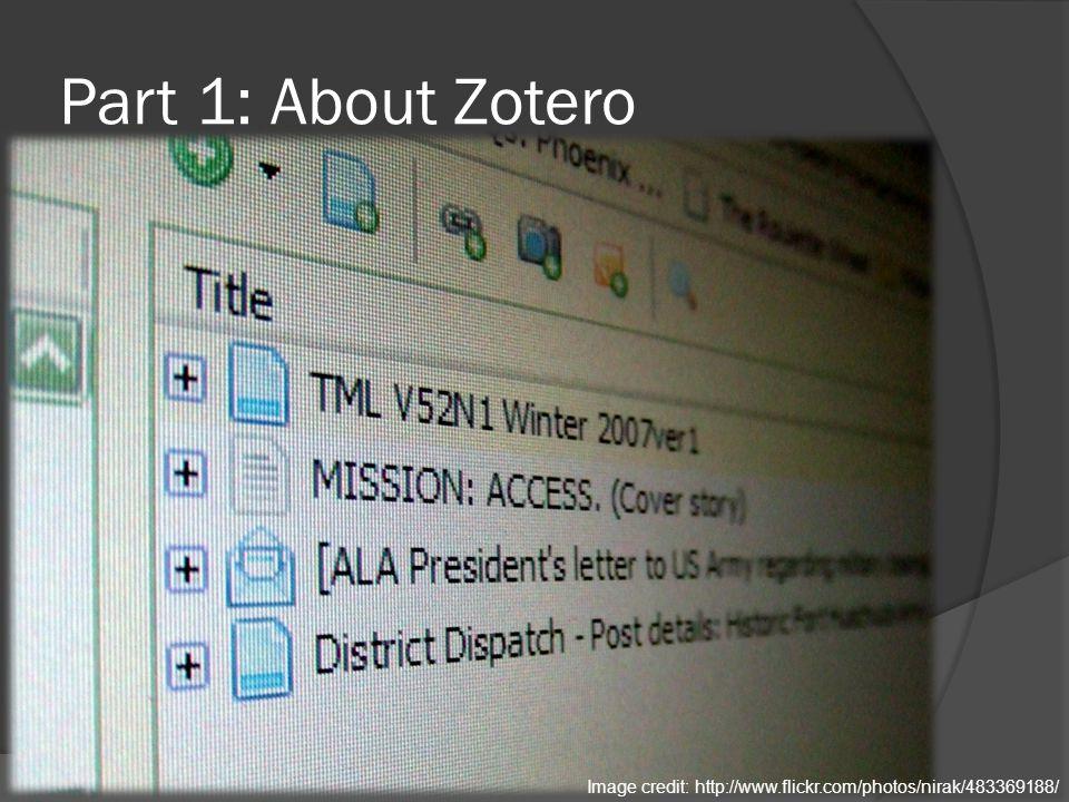 Part 1: About Zotero Image credit: http://www.flickr.com/photos/nirak/483369188/