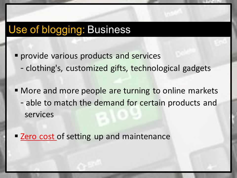 Use of blogging: Business  provide various products and services - clothing s, customized gifts, technological gadgets  More and more people are turning to online markets - able to match the demand for certain products and services  Zero cost of setting up and maintenance