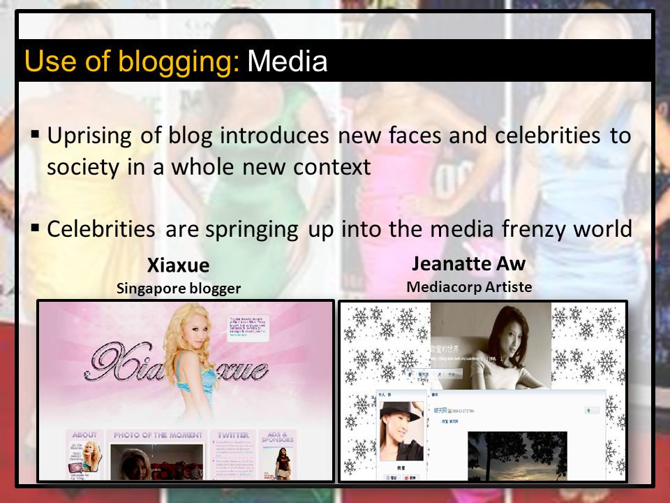 Use of blogging: Media  Uprising of blog introduces new faces and celebrities to society in a whole new context  Celebrities are springing up into the media frenzy world Xiaxue Singapore blogger Jeanatte Aw Mediacorp Artiste