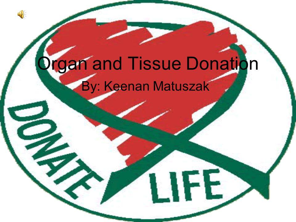 Organ and Tissue Donation By: Keenan Matuszak