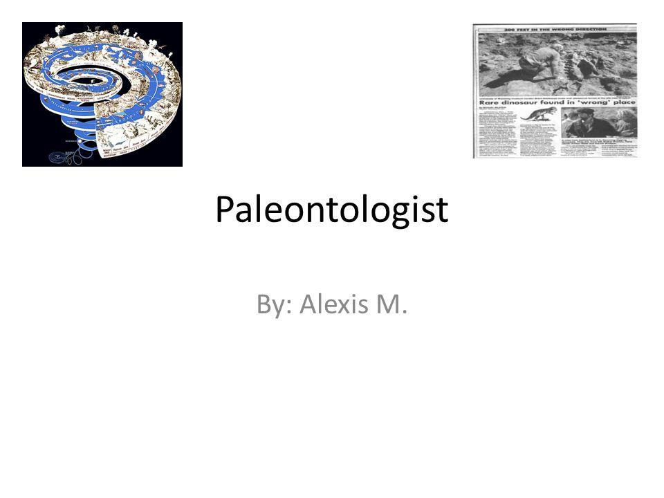 Paleontologist By: Alexis M.