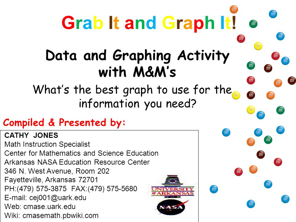 Grab It and Graph It!Grab It and Graph It! What's the best graph to use for the information you need? Data and Graphing Activity with M&M's CATHY JONE