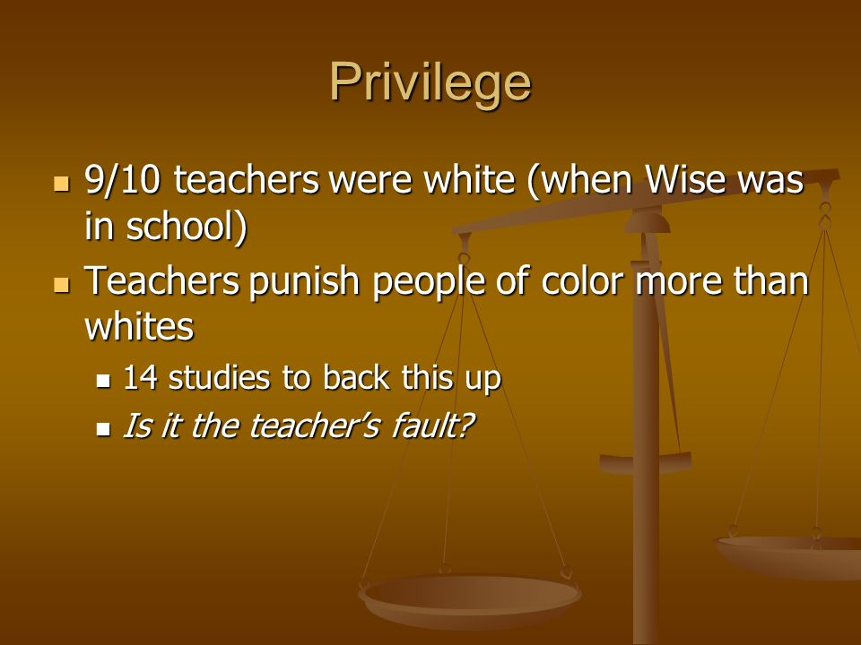 Privilege 9/10 teachers were white (when Wise was in school) 9/10 teachers were white (when Wise was in school) Teachers punish people of color more than whites Teachers punish people of color more than whites 14 studies to back this up 14 studies to back this up Is it the teacher's fault.