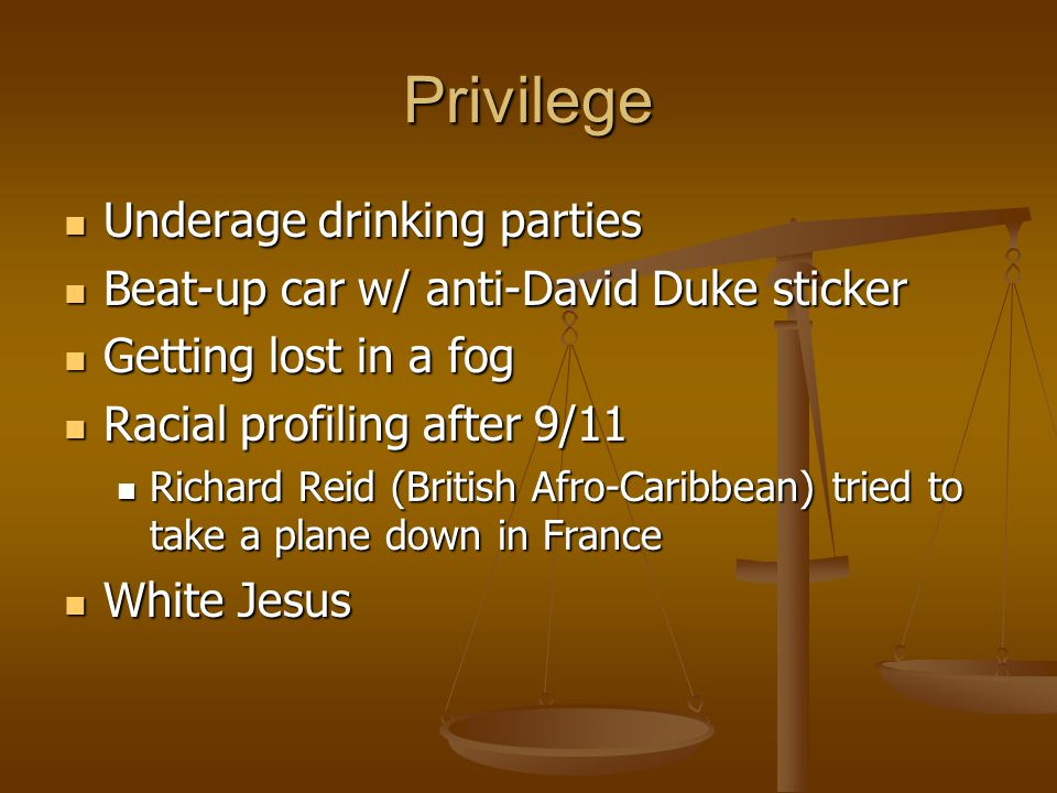 Privilege Underage drinking parties Underage drinking parties Beat-up car w/ anti-David Duke sticker Beat-up car w/ anti-David Duke sticker Getting lost in a fog Getting lost in a fog Racial profiling after 9/11 Racial profiling after 9/11 Richard Reid (British Afro-Caribbean) tried to take a plane down in France Richard Reid (British Afro-Caribbean) tried to take a plane down in France White Jesus White Jesus