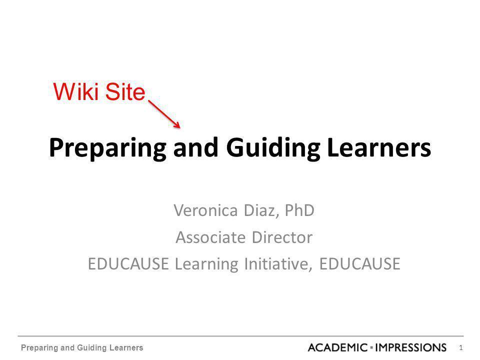 1 Preparing and Guiding Learners Veronica Diaz, PhD Associate Director EDUCAUSE Learning Initiative, EDUCAUSE Wiki Site