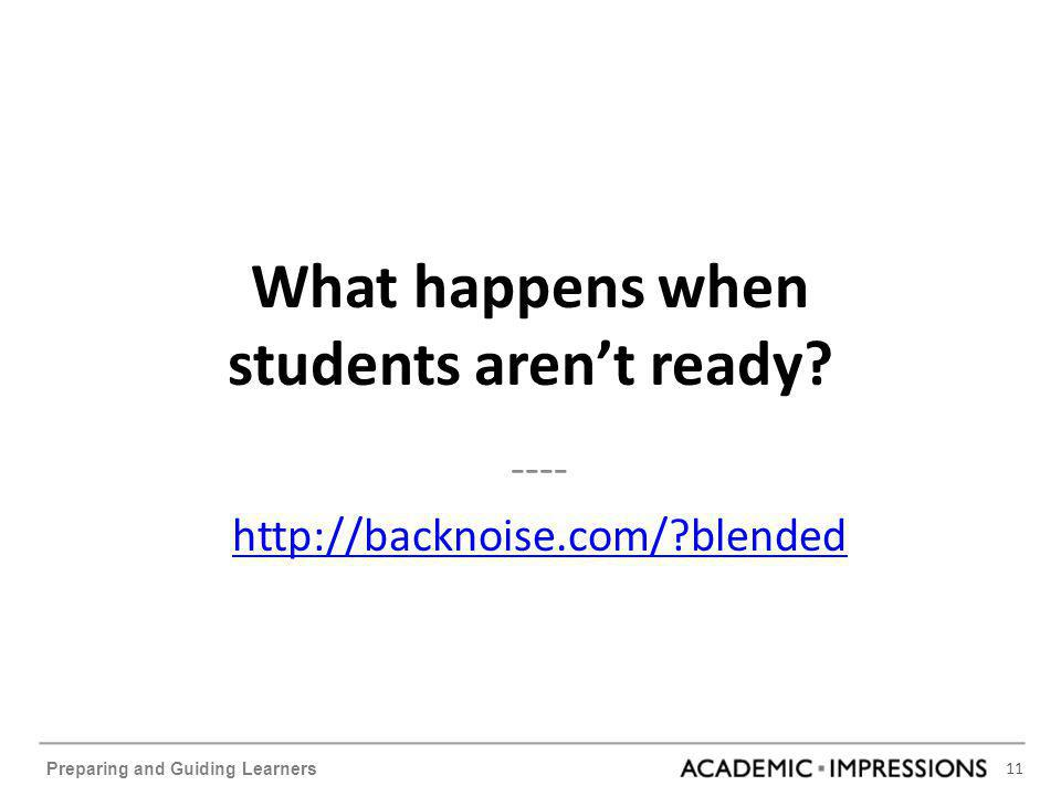 11 Preparing and Guiding Learners What happens when students aren't ready? ---- http://backnoise.com/?blended