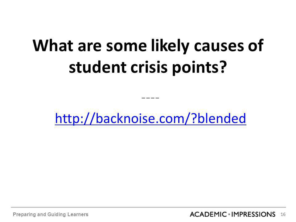 16 Preparing and Guiding Learners What are some likely causes of student crisis points? ---- http://backnoise.com/?blended