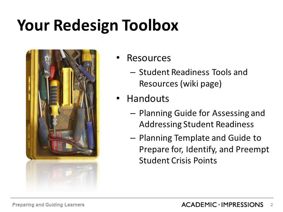 2 Preparing and Guiding Learners Your Redesign Toolbox Resources – Student Readiness Tools and Resources (wiki page) Handouts – Planning Guide for Assessing and Addressing Student Readiness – Planning Template and Guide to Prepare for, Identify, and Preempt Student Crisis Points