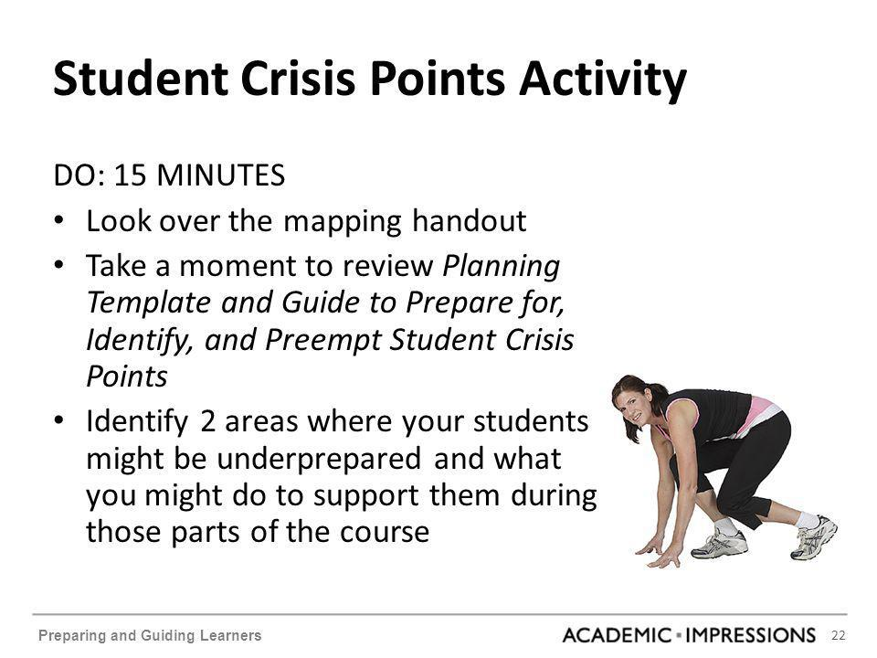 22 Preparing and Guiding Learners Student Crisis Points Activity DO: 15 MINUTES Look over the mapping handout Take a moment to review Planning Template and Guide to Prepare for, Identify, and Preempt Student Crisis Points Identify 2 areas where your students might be underprepared and what you might do to support them during those parts of the course