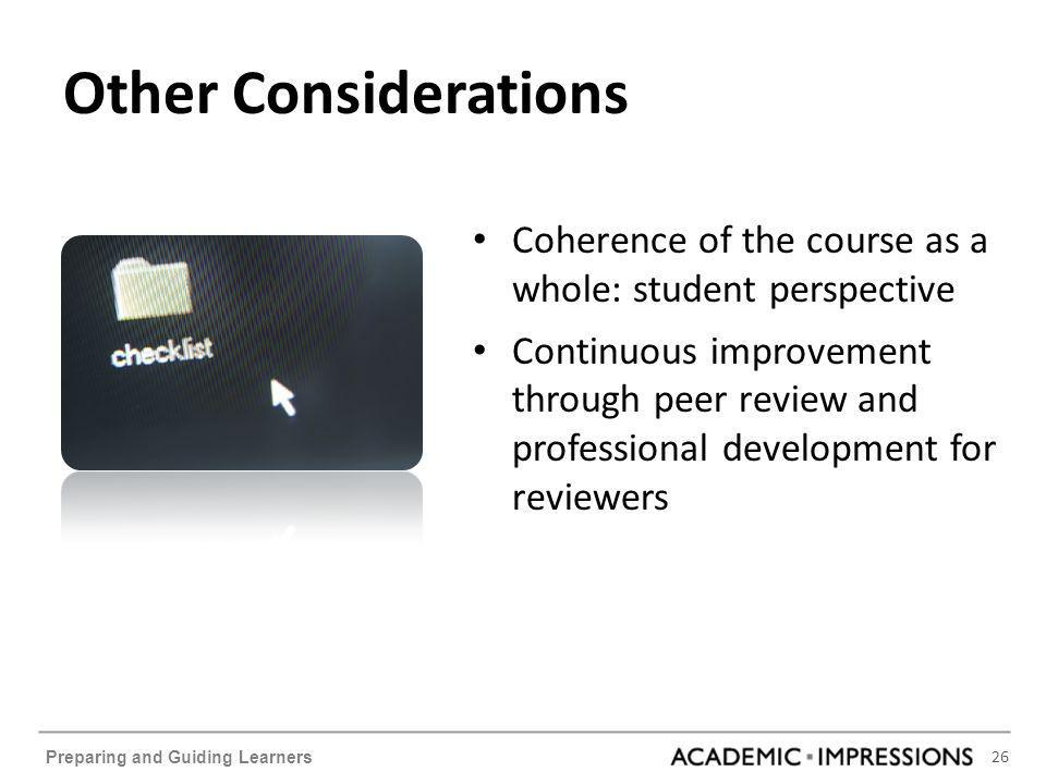 26 Preparing and Guiding Learners Other Considerations Coherence of the course as a whole: student perspective Continuous improvement through peer review and professional development for reviewers