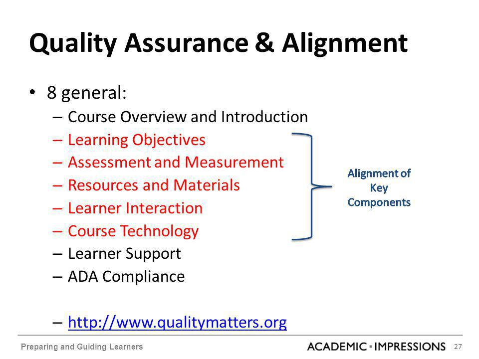 27 Preparing and Guiding Learners Quality Assurance & Alignment 8 general: – Course Overview and Introduction – Learning Objectives – Assessment and Measurement – Resources and Materials – Learner Interaction – Course Technology – Learner Support – ADA Compliance – http://www.qualitymatters.org http://www.qualitymatters.org
