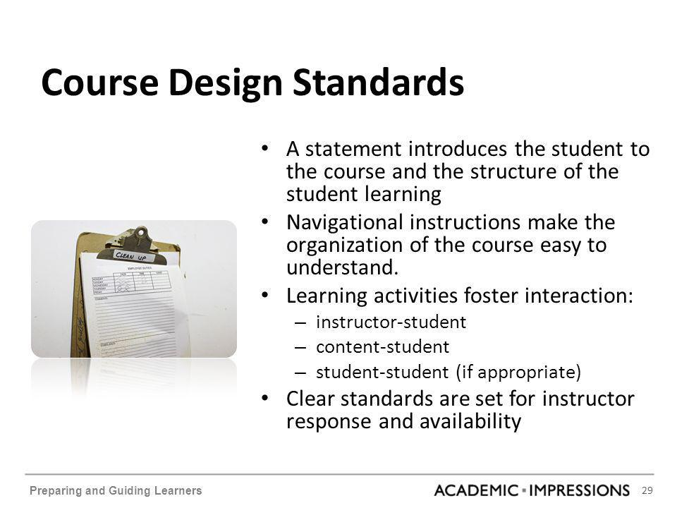 29 Preparing and Guiding Learners Course Design Standards A statement introduces the student to the course and the structure of the student learning Navigational instructions make the organization of the course easy to understand.