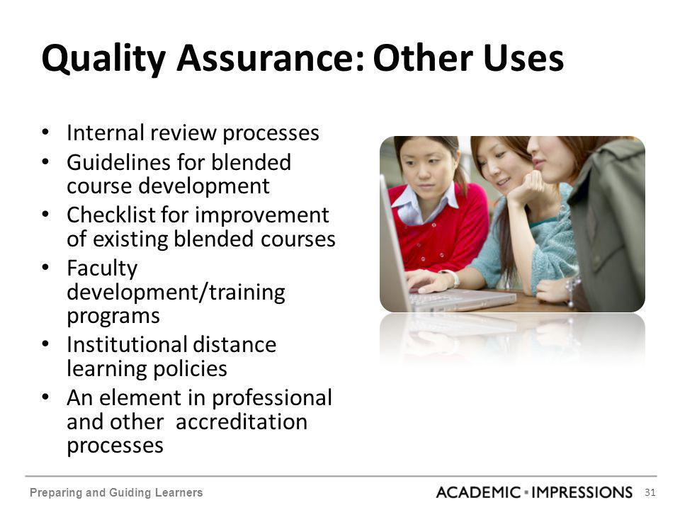 31 Preparing and Guiding Learners Quality Assurance: Other Uses Internal review processes Guidelines for blended course development Checklist for improvement of existing blended courses Faculty development/training programs Institutional distance learning policies An element in professional and other accreditation processes