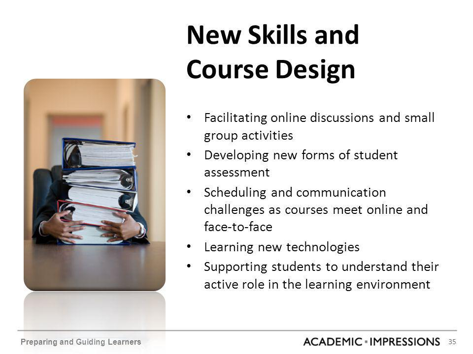 35 Preparing and Guiding Learners New Skills and Course Design Facilitating online discussions and small group activities Developing new forms of stud