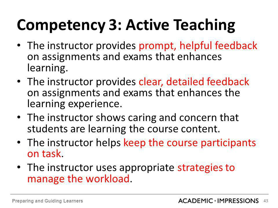 43 Preparing and Guiding Learners Competency 3: Active Teaching The instructor provides prompt, helpful feedback on assignments and exams that enhances learning.