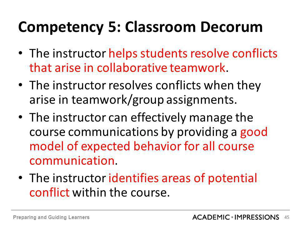 45 Preparing and Guiding Learners Competency 5: Classroom Decorum The instructor helps students resolve conflicts that arise in collaborative teamwork