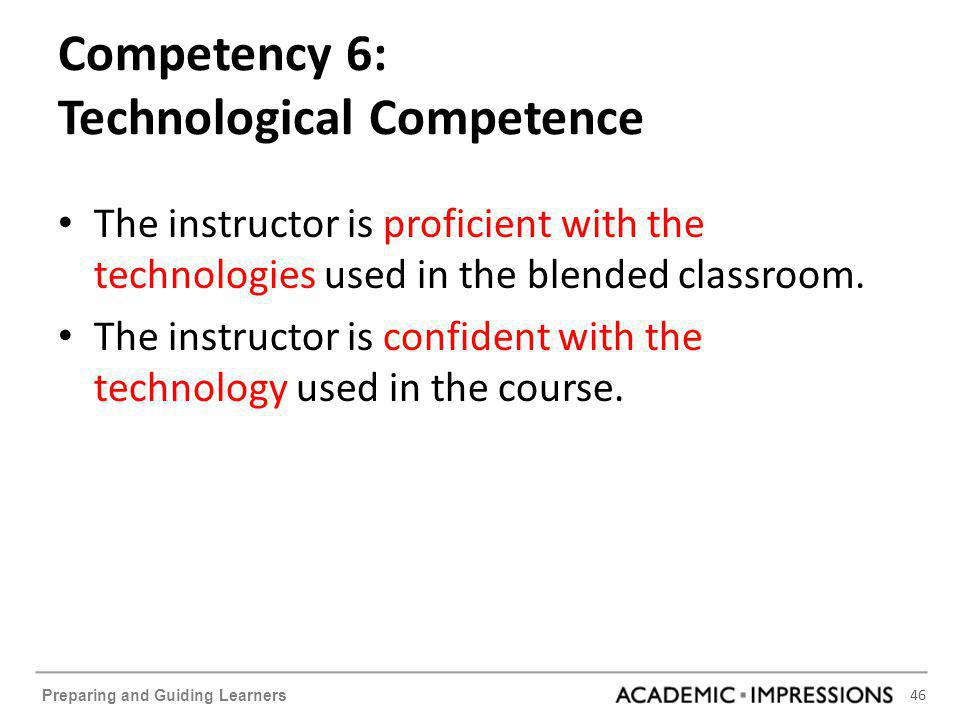 46 Preparing and Guiding Learners Competency 6: Technological Competence The instructor is proficient with the technologies used in the blended classroom.