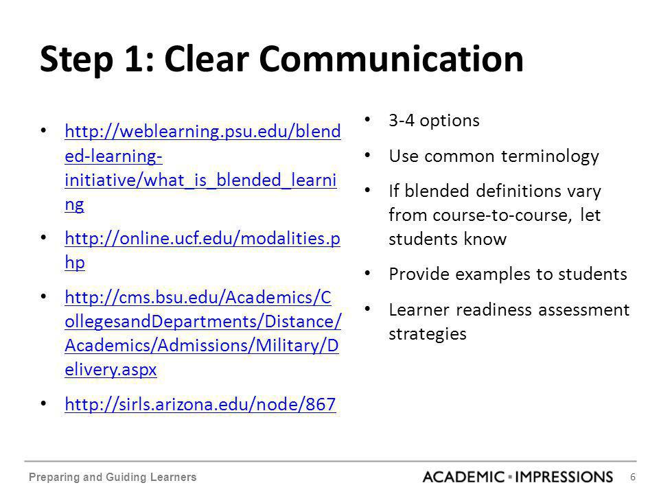 6 Preparing and Guiding Learners Step 1: Clear Communication http://weblearning.psu.edu/blend ed-learning- initiative/what_is_blended_learni ng http:/