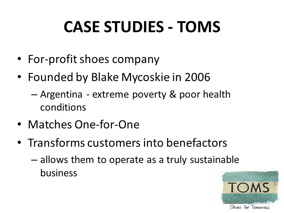 CASE STUDIES - TOMS For-profit shoes company Founded by Blake Mycoskie in 2006 – Argentina - extreme poverty & poor health conditions Matches One-for-One Transforms customers into benefactors – allows them to operate as a truly sustainable business