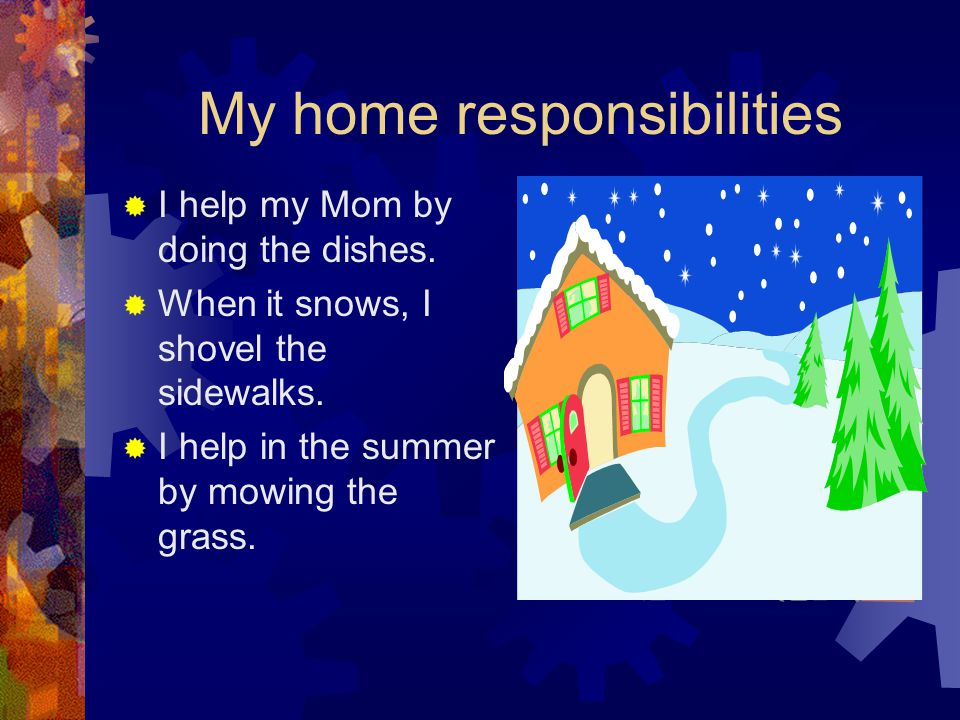 My home responsibilities  I help my Mom by doing the dishes.