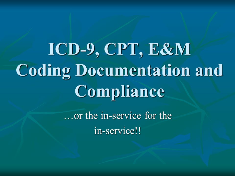 ICD-9, CPT, E&M Coding Documentation and Compliance …or the in-service for the in-service!!